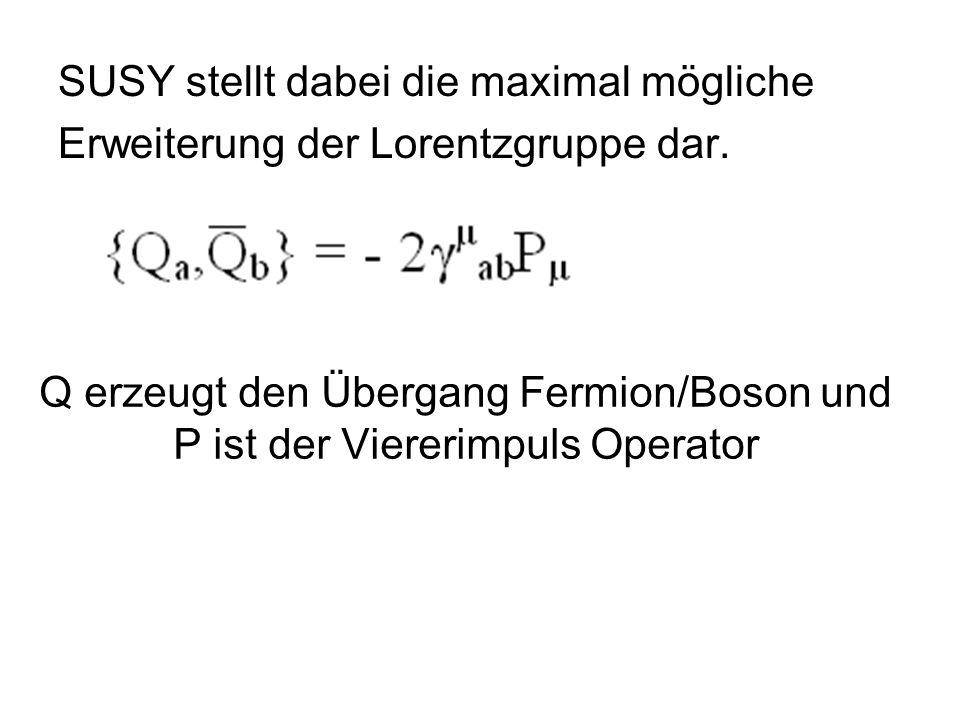 SUSY stellt dabei die maximal mögliche Erweiterung der Lorentzgruppe dar. Q erzeugt den Übergang Fermion/Boson und P ist der Viererimpuls Operator