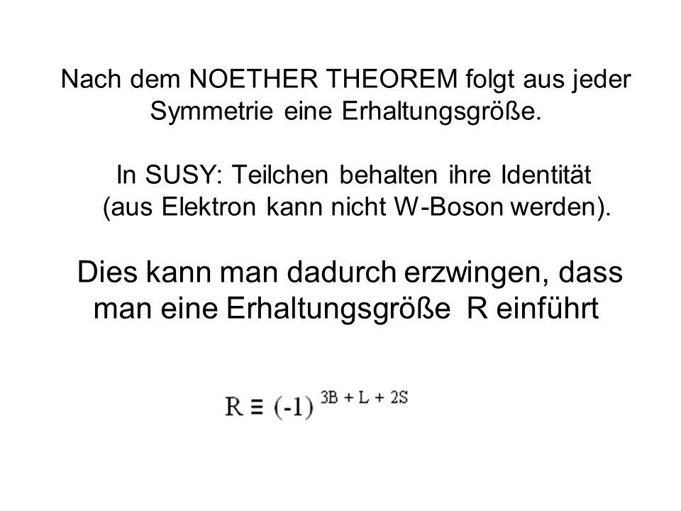 Nach dem NOETHER THEOREM folgt aus jeder Symmetrie eine Erhaltungsgröße. In SUSY: Teilchen behalten ihre Identität (aus Elektron kann nicht W-Boson we