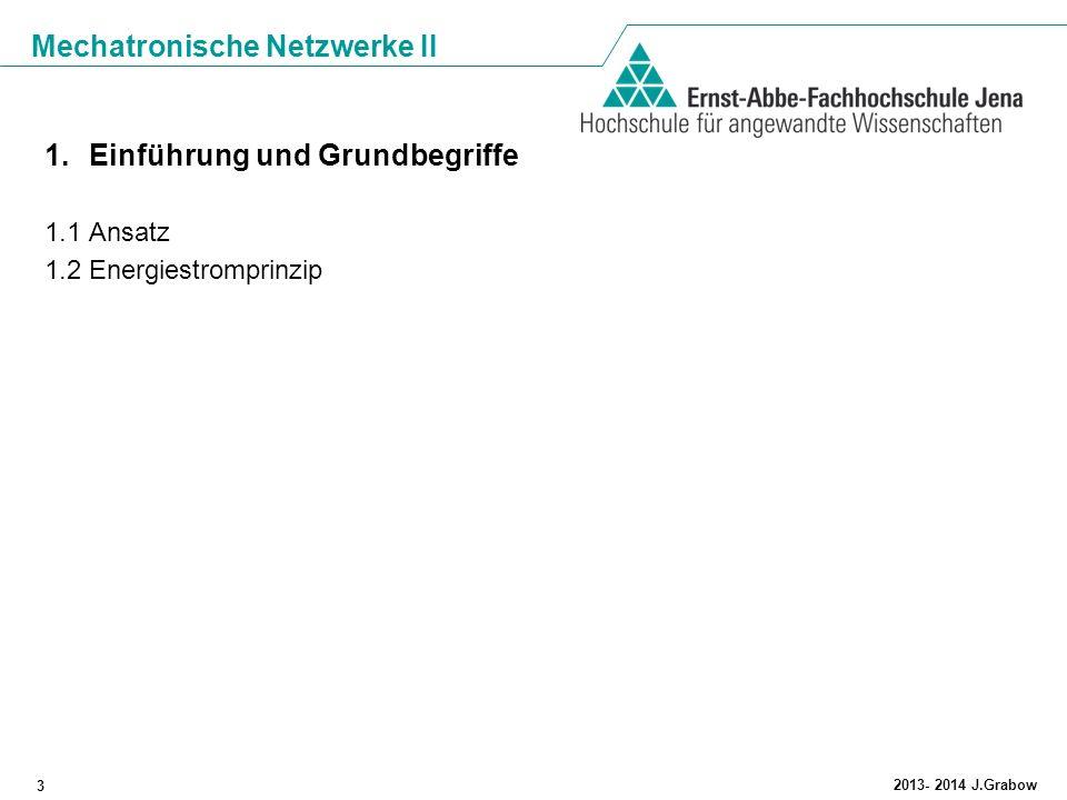 Mechatronische Netzwerke II 3 2013- 2014 J.Grabow 1.Einführung und Grundbegriffe 1.1 Ansatz 1.2 Energiestromprinzip