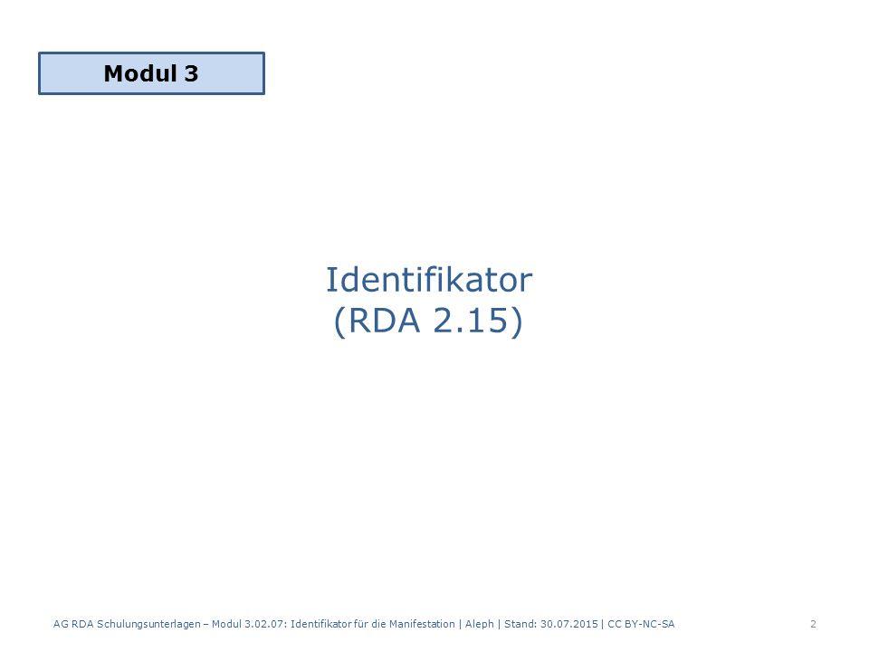 Identifikator (RDA 2.15) Modul 3 AG RDA Schulungsunterlagen – Modul 3.02.07: Identifikator für die Manifestation | Aleph | Stand: 30.07.2015 | CC BY-NC-SA 2