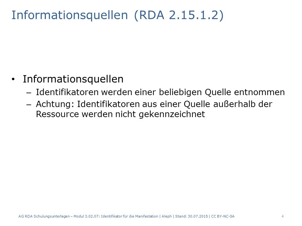 Informationsquellen (RDA 2.15.1.2) Informationsquellen – Identifikatoren werden einer beliebigen Quelle entnommen – Achtung: Identifikatoren aus einer Quelle außerhalb der Ressource werden nicht gekennzeichnet AG RDA Schulungsunterlagen – Modul 3.02.07: Identifikator für die Manifestation | Aleph | Stand: 30.07.2015 | CC BY-NC-SA 4