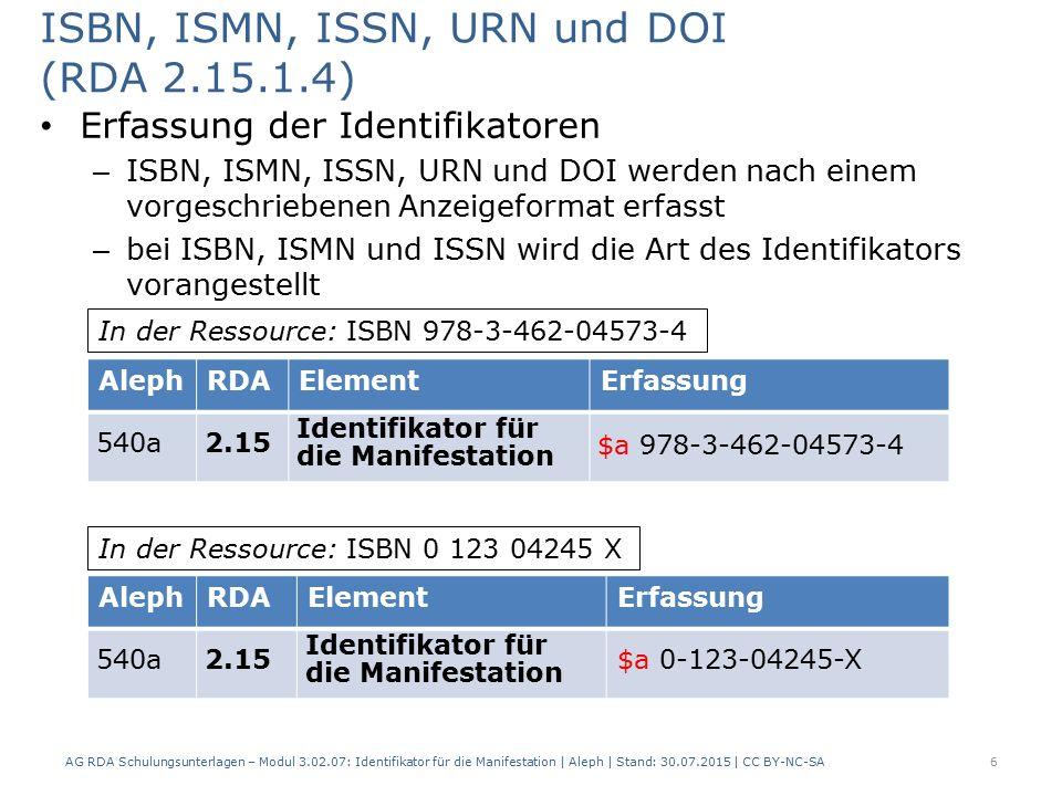 ISBN, ISMN, ISSN, URN und DOI (RDA 2.15.1.4) Erfassung der Identifikatoren – ISBN, ISMN, ISSN, URN und DOI werden nach einem vorgeschriebenen Anzeigeformat erfasst – bei ISBN, ISMN und ISSN wird die Art des Identifikators vorangestellt AG RDA Schulungsunterlagen – Modul 3.02.07: Identifikator für die Manifestation | Aleph | Stand: 30.07.2015 | CC BY-NC-SA 6 AlephRDAElementErfassung 540a2.15 Identifikator für die Manifestation $a 978-3-462-04573-4 AlephRDAElementErfassung 540a2.15 Identifikator für die Manifestation $a 0-123-04245-X In der Ressource: ISBN 978-3-462-04573-4 In der Ressource: ISBN 0 123 04245 X