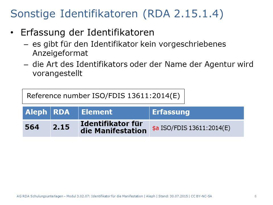 Sonstige Identifikatoren (RDA 2.15.1.4) Erfassung der Identifikatoren – es gibt für den Identifikator kein vorgeschriebenes Anzeigeformat – die Art des Identifikators oder der Name der Agentur wird vorangestellt AG RDA Schulungsunterlagen – Modul 3.02.07: Identifikator für die Manifestation | Aleph | Stand: 30.07.2015 | CC BY-NC-SA 8 AlephRDAElementErfassung 5642.15 Identifikator für die Manifestation $a ISO/FDIS 13611:2014(E)