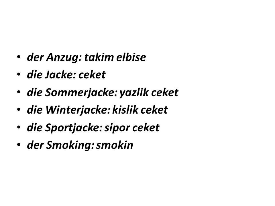 der Anzug: takim elbise die Jacke: ceket die Sommerjacke: yazlik ceket die Winterjacke: kislik ceket die Sportjacke: sipor ceket der Smoking: smokin