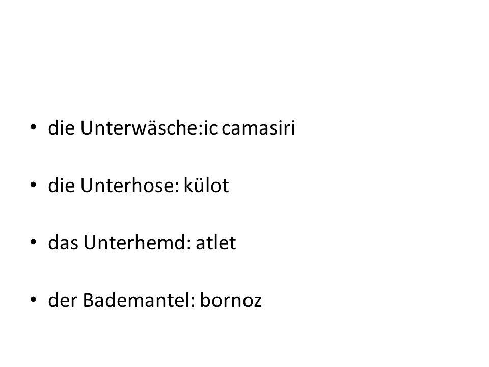 die Unterwäsche:ic camasiri die Unterhose: külot das Unterhemd: atlet der Bademantel: bornoz