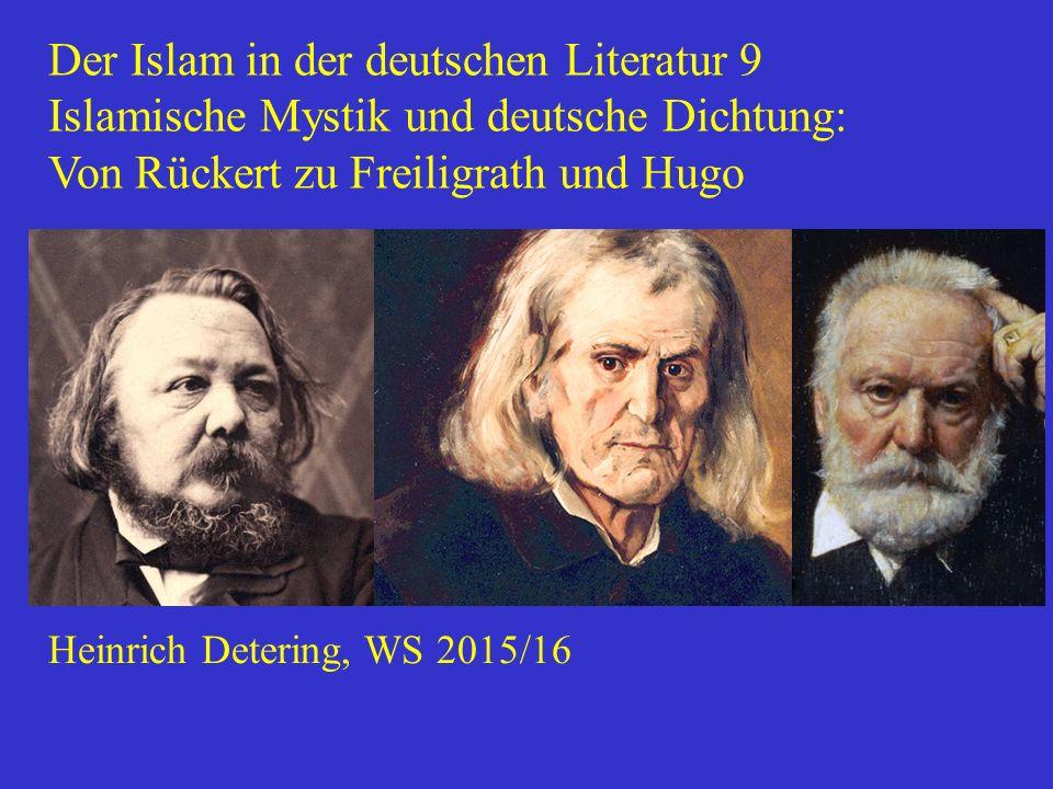 Der Islam in der deutschen Literatur 9 Islamische Mystik und deutsche Dichtung: Von Rückert zu Freiligrath und Hugo Heinrich Detering, WS 2015/16