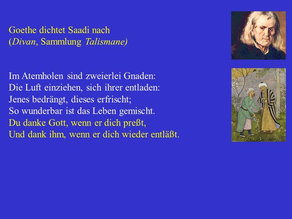 Goethe dichtet Saadi nach (Divan, Sammlung Talismane) Im Atemholen sind zweierlei Gnaden: Die Luft einziehen, sich ihrer entladen: Jenes bedrängt, die