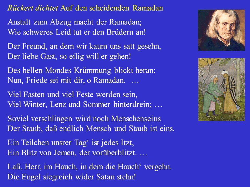 Rückert dichtet Auf den scheidenden Ramadan Anstalt zum Abzug macht der Ramadan; Wie schweres Leid tut er den Brüdern an! Der Freund, an dem wir kaum