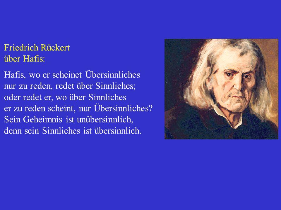 Friedrich Rückert über Hafis: Hafis, wo er scheinet Übersinnliches nur zu reden, redet über Sinnliches; oder redet er, wo über Sinnliches er zu reden