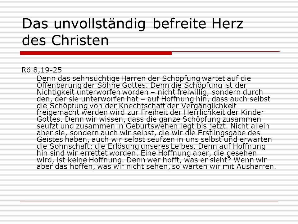 Das unvollständig befreite Herz des Christen Rö 8,19-25 Denn das sehnsüchtige Harren der Schöpfung wartet auf die Offenbarung der Söhne Gottes.