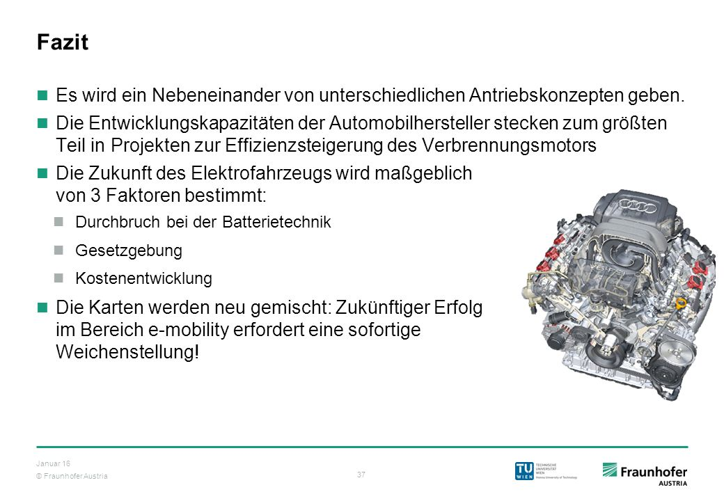 © Fraunhofer Austria 37 Januar 16 Fazit Es wird ein Nebeneinander von unterschiedlichen Antriebskonzepten geben. Die Entwicklungskapazitäten der Autom
