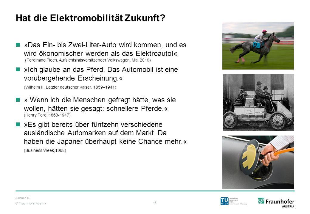 © Fraunhofer Austria 45 Januar 16 Hat die Elektromobilität Zukunft? »Das Ein- bis Zwei-Liter-Auto wird kommen, und es wird ökonomischer werden als das