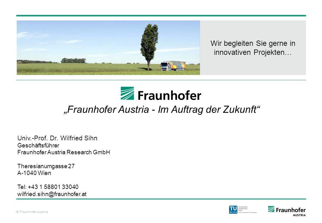 """© Fraunhofer Austria Wir begleiten Sie gerne in innovativen Projekten… """"Fraunhofer Austria - Im Auftrag der Zukunft"""" Univ.-Prof. Dr. Wilfried Sihn Ges"""
