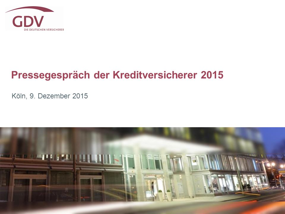 Pressegespräch der Kreditversicherer 2015 Köln, 9. Dezember 2015