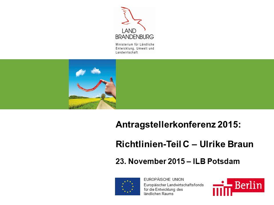 EUROPÄISCHE UNION Europäischer Landwirtschaftsfonds für die Entwicklung des ländlichen Raums Antragstellerkonferenz 2015: Richtlinien-Teil C – Ulrike Braun 23.
