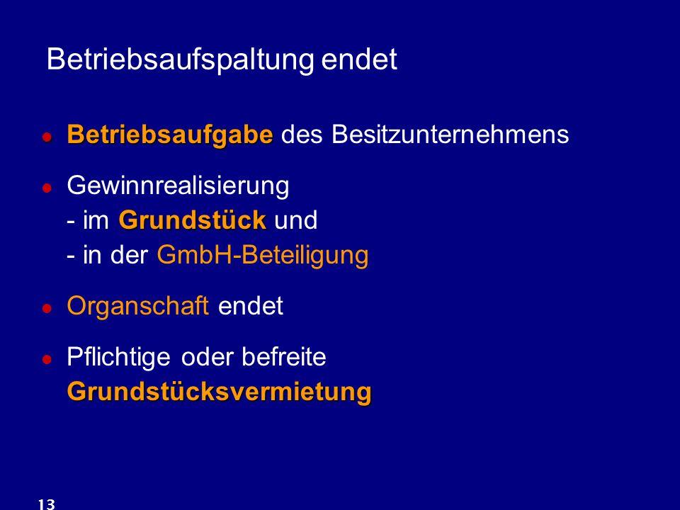13 Betriebsaufspaltung endet Betriebsaufgabe Betriebsaufgabe des Besitzunternehmens Grundstück Gewinnrealisierung - im Grundstück und - in der GmbH-Be