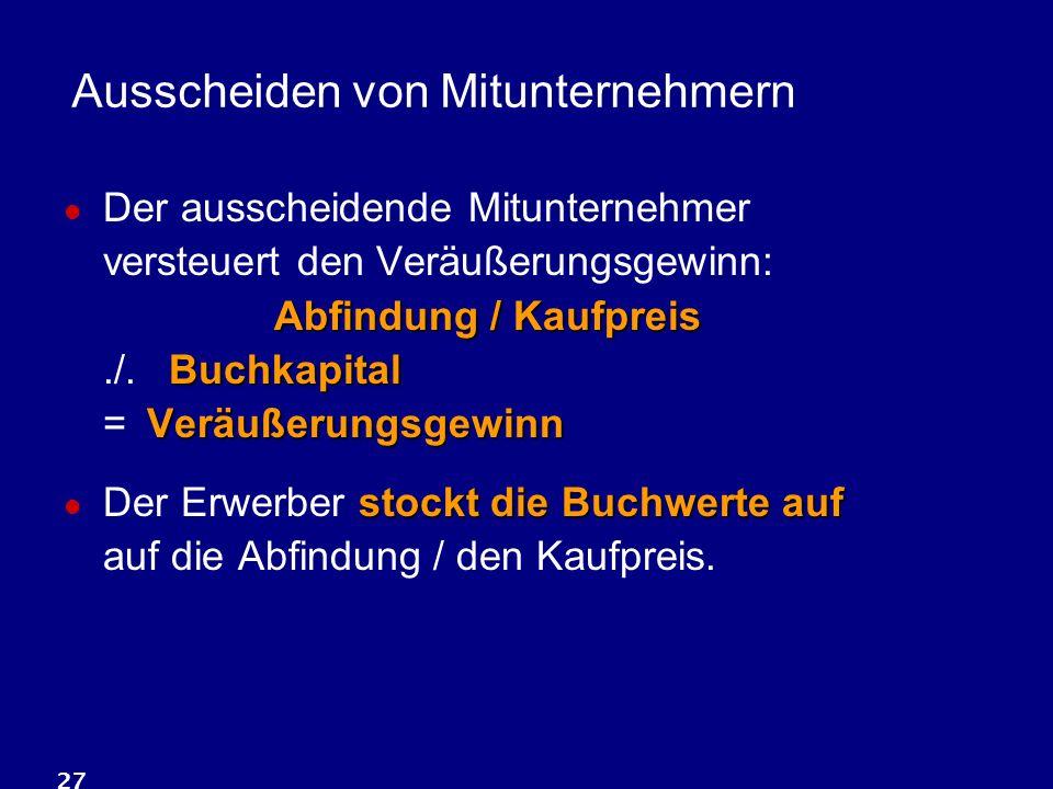 27 Ausscheiden von Mitunternehmern Abfindung / Kaufpreis Buchkapital Veräußerungsgewinn Der ausscheidende Mitunternehmer versteuert den Veräußerungsge
