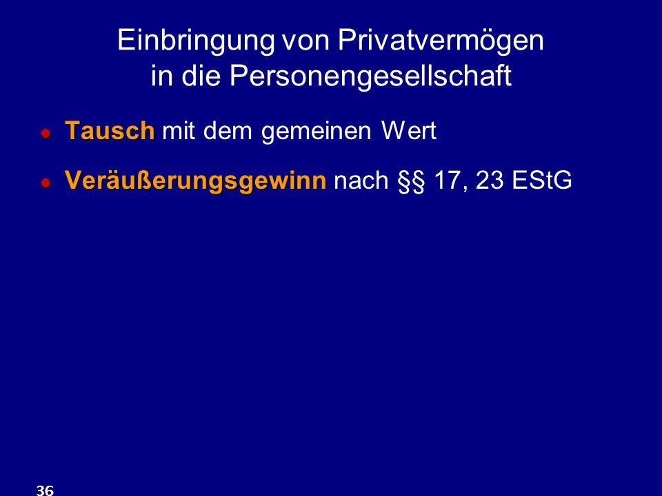 36 Einbringung von Privatvermögen in die Personengesellschaft Tausch Tausch mit dem gemeinen Wert Veräußerungsgewinn Veräußerungsgewinn nach §§ 17, 23