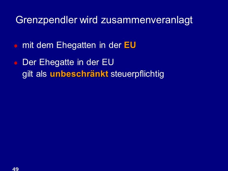 49 Grenzpendler wird zusammenveranlagt EU mit dem Ehegatten in der EU unbeschränkt Der Ehegatte in der EU gilt als unbeschränkt steuerpflichtig