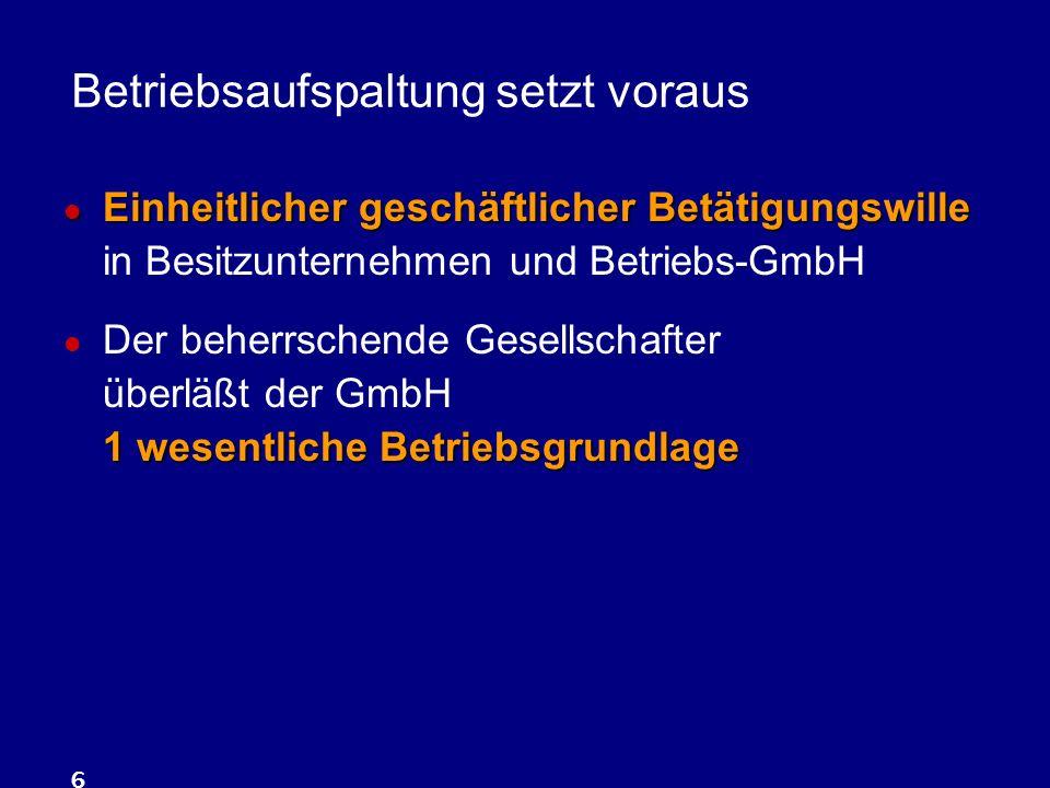 6 Betriebsaufspaltung setzt voraus Einheitlicher geschäftlicher Betätigungswille Einheitlicher geschäftlicher Betätigungswille in Besitzunternehmen und Betriebs-GmbH 1 wesentliche Betriebsgrundlage Der beherrschende Gesellschafter überläßt der GmbH 1 wesentliche Betriebsgrundlage