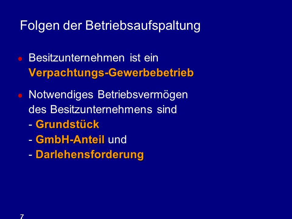 7 Folgen der Betriebsaufspaltung Verpachtungs-Gewerbebetrieb Besitzunternehmen ist ein Verpachtungs-Gewerbebetrieb Grundstück GmbH-Anteil Darlehensfor
