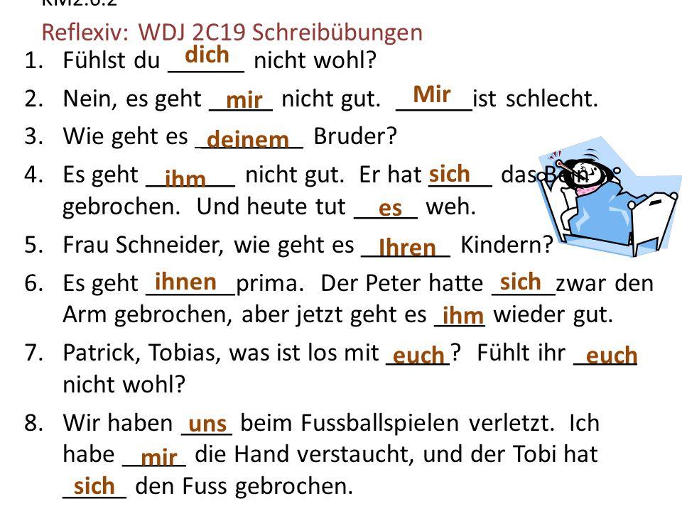 KM2.6.2 Reflexiv: WDJ 2C19 Schreibübungen 1.Fühlst du ______ nicht wohl.