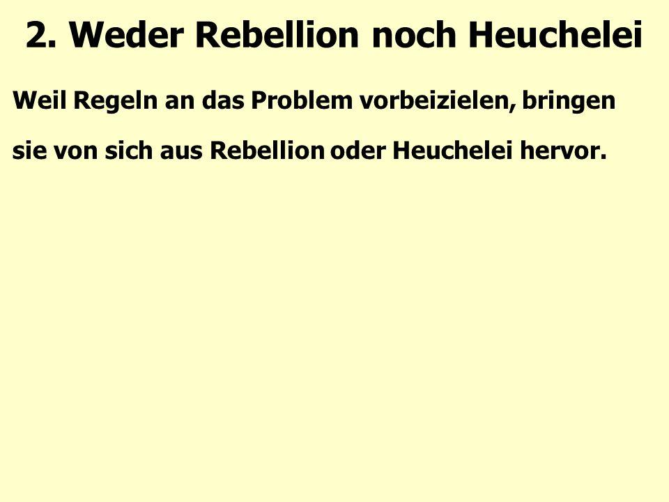 Weil Regeln an das Problem vorbeizielen, bringen sie von sich aus Rebellion oder Heuchelei hervor.