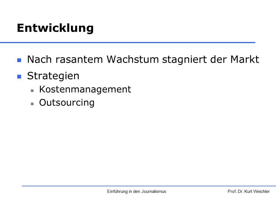 Entwicklung Nach rasantem Wachstum stagniert der Markt Strategien Kostenmanagement Outsourcing Prof. Dr. Kurt WeichlerEinführung in den Journalismus