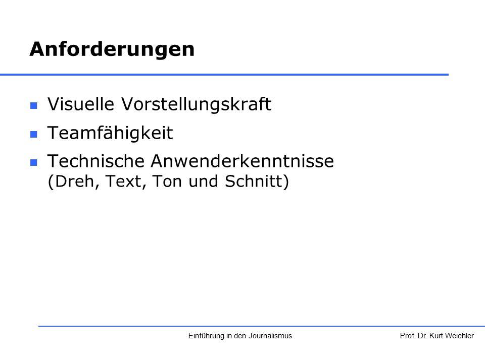 Anforderungen Visuelle Vorstellungskraft Teamfähigkeit Technische Anwenderkenntnisse (Dreh, Text, Ton und Schnitt) Prof. Dr. Kurt WeichlerEinführung i