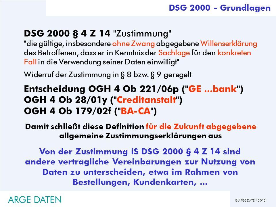 © ARGE DATEN 2015 ARGE DATEN DSG 2000 - Grundlagen DSG 2000 § 4 Z 14 Zustimmung die gültige, insbesondere ohne Zwang abgegebene Willenserklärung des Betroffenen, dass er in Kenntnis der Sachlage für den konkreten Fall in die Verwendung seiner Daten einwilligt Widerruf der Zustimmung in § 8 bzw.