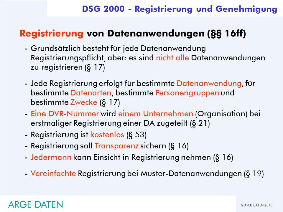 © ARGE DATEN 2015 ARGE DATEN Registrierung von Datenanwendungen (§§ 16ff) -Grundsätzlich besteht für jede Datenanwendung Registrierungspflicht, aber: es sind nicht alle Datenanwendungen zu registrieren (§ 17) -Jede Registrierung erfolgt für bestimmte Datenanwendung, für bestimmte Datenarten, bestimmte Personengruppen und bestimmte Zwecke (§ 17) -Eine DVR-Nummer wird einem Unternehmen (Organisation) bei erstmaliger Registrierung einer DA zugeteilt (§ 21) -Registrierung ist kostenlos (§ 53) -Registrierung soll Transparenz sichern (§ 16) -Jedermann kann Einsicht in Registrierung nehmen (§ 16) -Vereinfachte Registrierung bei Muster-Datenanwendungen (§ 19) DSG 2000 - Registrierung und Genehmigung