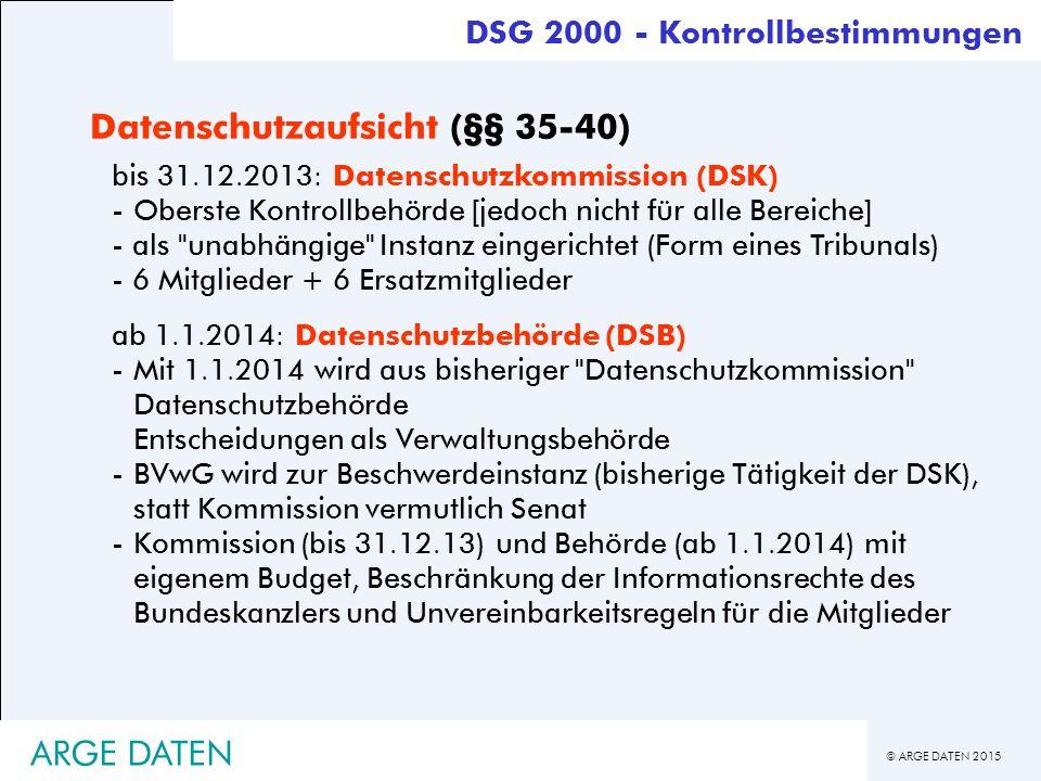 © ARGE DATEN 2015 ARGE DATEN Datenschutzaufsicht (§§ 35-40) bis 31.12.2013: Datenschutzkommission (DSK) -Oberste Kontrollbehörde [jedoch nicht für alle Bereiche] - als unabhängige Instanz eingerichtet (Form eines Tribunals) - 6 Mitglieder + 6 Ersatzmitglieder ab 1.1.2014: Datenschutzbehörde (DSB) -Mit 1.1.2014 wird aus bisheriger Datenschutzkommission Datenschutzbehörde Entscheidungen als Verwaltungsbehörde -BVwG wird zur Beschwerdeinstanz (bisherige Tätigkeit der DSK), statt Kommission vermutlich Senat -Kommission (bis 31.12.13) und Behörde (ab 1.1.2014) mit eigenem Budget, Beschränkung der Informationsrechte des Bundeskanzlers und Unvereinbarkeitsregeln für die Mitglieder DSG 2000 - Kontrollbestimmungen