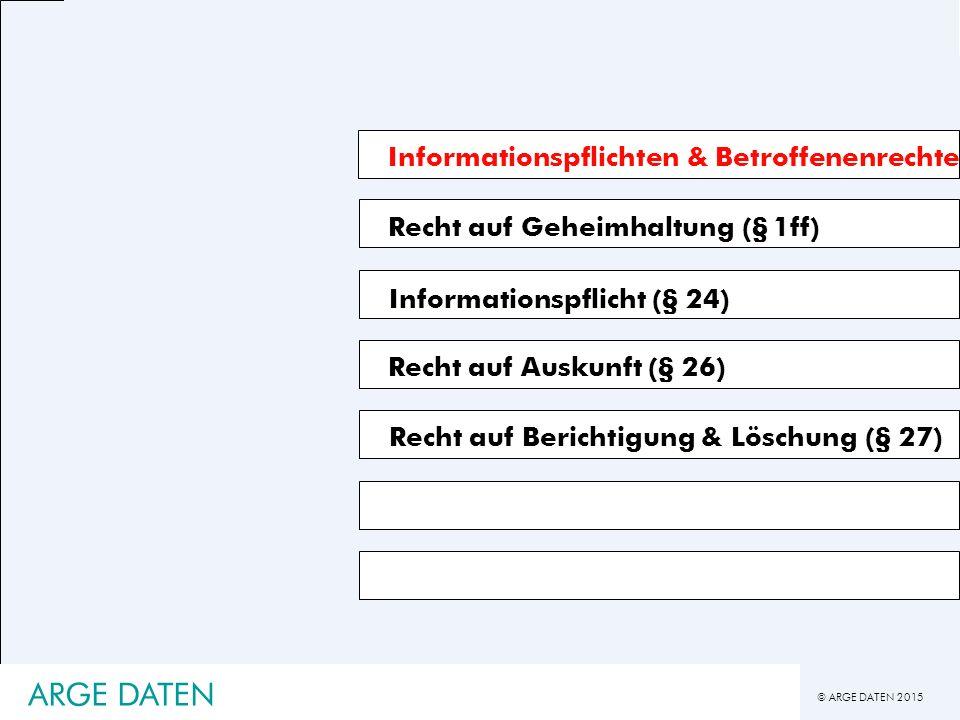 © ARGE DATEN 2015 ARGE DATEN Informationspflichten & Betroffenenrechte Recht auf Geheimhaltung (§ 1ff) Recht auf Auskunft (§ 26) Recht auf Berichtigung & Löschung (§ 27) Informationspflicht (§ 24)