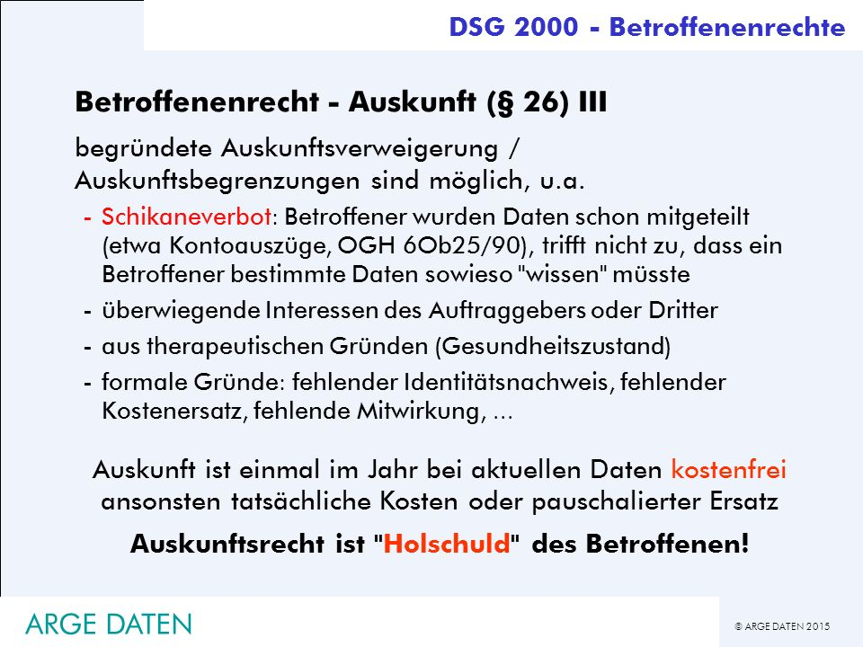 © ARGE DATEN 2015 ARGE DATEN Betroffenenrecht - Auskunft (§ 26) III begründete Auskunftsverweigerung / Auskunftsbegrenzungen sind möglich, u.a.