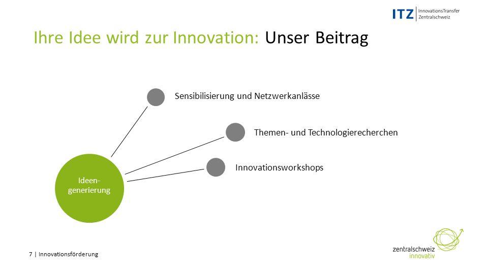 7 | Innovationsförderung Ihre Idee wird zur Innovation: Unser Beitrag Innovationsworkshops Themen- und Technologierecherchen Sensibilisierung und Netzwerkanlässe Ideen- generierung