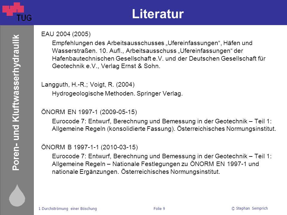 © Stephan Semprich 1 Durchströmung einer BöschungFolie 9 Poren- und Kluftwasserhydraulik Literatur EAU 2004 (2005) Empfehlungen des Arbeitsausschusses