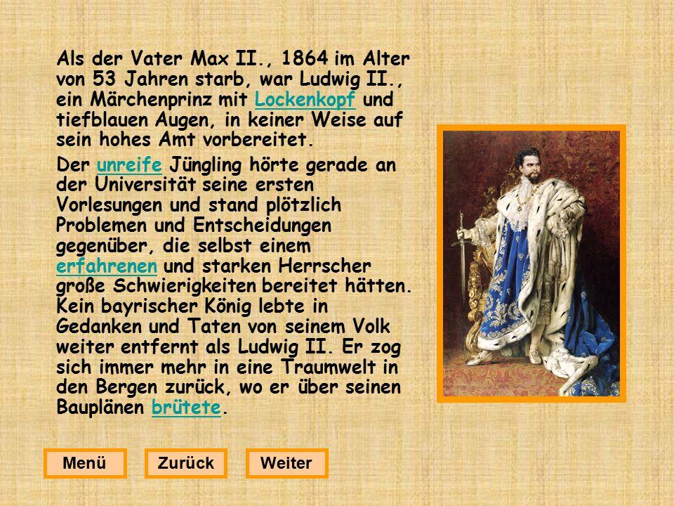 Als der Vater Max II., 1864 im Alter von 53 Jahren starb, war Ludwig II., ein Märchenprinz mit Lockenkopf und tiefblauen Augen, in keiner Weise auf sein hohes Amt vorbereitet.Lockenkopf Der unreife Jüngling hörte gerade an der Universität seine ersten Vorlesungen und stand plötzlich Problemen und Entscheidungen gegenüber, die selbst einem erfahrenen und starken Herrscher große Schwierigkeiten bereitet hätten.