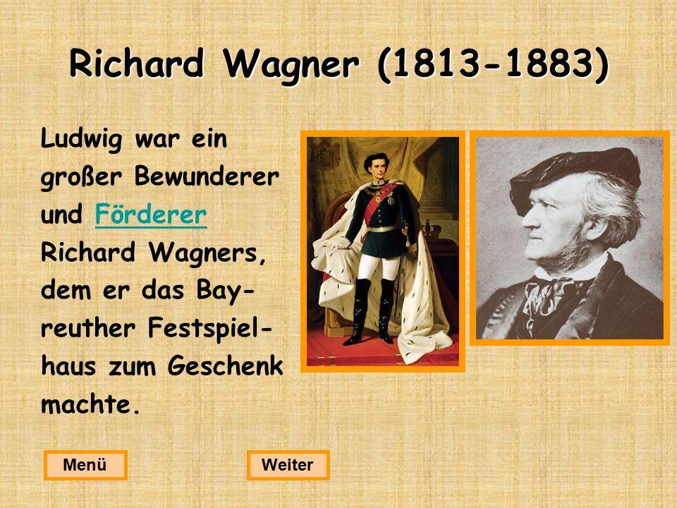 Richard Wagner (1813-1883) Ludwig war ein großer Bewunderer und FördererFörderer Richard Wagners, dem er das Bay- reuther Festspiel- haus zum Geschenk machte.