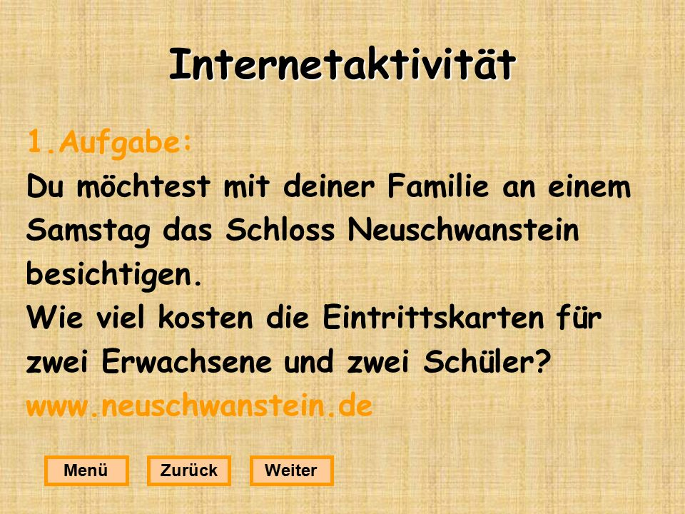 Internetaktivität 1.Aufgabe: Du möchtest mit deiner Familie an einem Samstag das Schloss Neuschwanstein besichtigen.