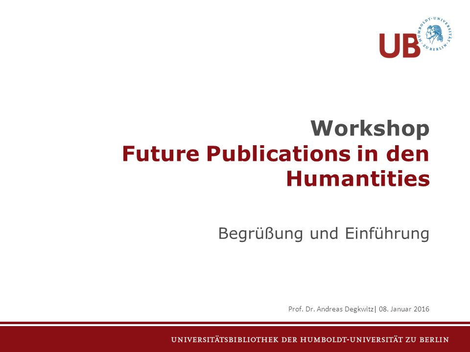 Workshop Future Publications in den Humantities Begrüßung und Einführung Prof. Dr. Andreas Degkwitz| 08. Januar 2016