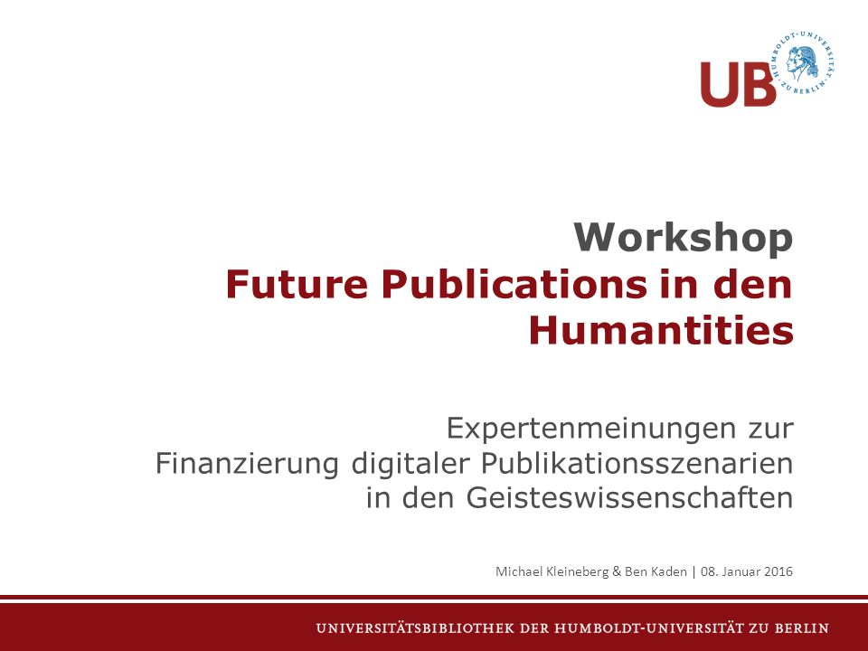 Workshop Future Publications in den Humantities Expertenmeinungen zur Finanzierung digitaler Publikationsszenarien in den Geisteswissenschaften Michael Kleineberg & Ben Kaden | 08.