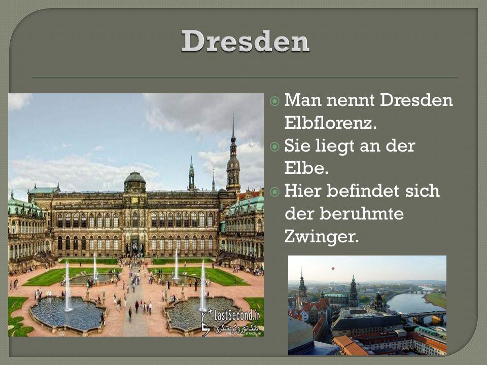  Man nennt Dresden Elbflorenz.  Sie liegt an der Elbe.  Hier befindet sich der beruhmte Zwinger.