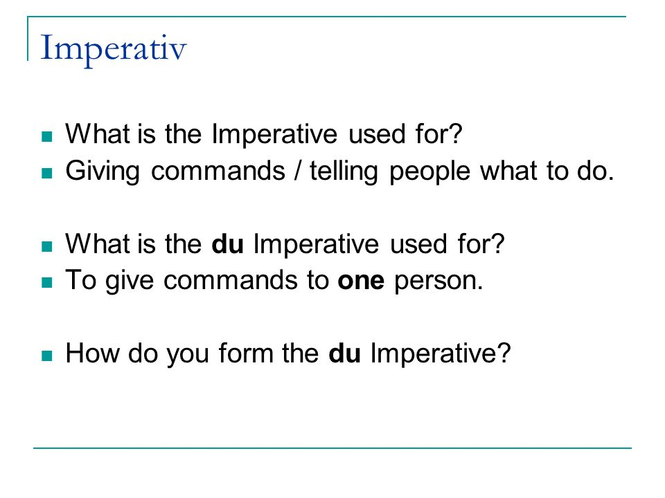 Imperativ What is the Imperative used for.Giving commands / telling people what to do.