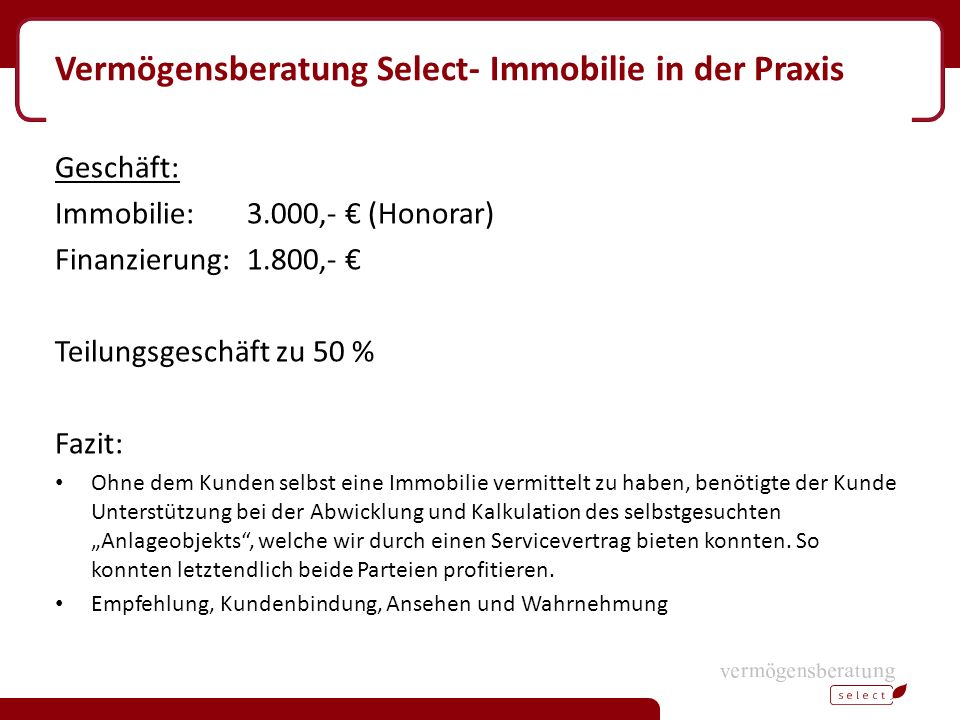 Vermögensberatung Select- Immobilie in der Praxis Geschäft: Immobilie: 3.000,- € (Honorar) Finanzierung:1.800,- € Teilungsgeschäft zu 50 % Fazit: Ohne