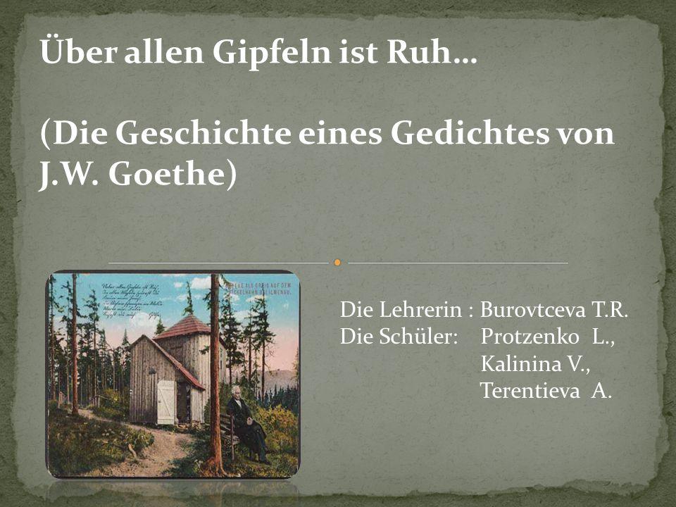 Über allen Gipfeln ist Ruh… (Die Geschichte eines Gedichtes von J.W. Goethe) Die Lehrerin : Burovtceva T.R. Die Schüler: Protzenko L., Kalinina V., Te