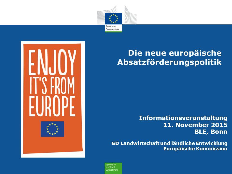 Informationsveranstaltung 11. November 2015 BLE, Bonn GD Landwirtschaft und ländliche Entwicklung Europäische Kommission Die neue europäische Absatzfö
