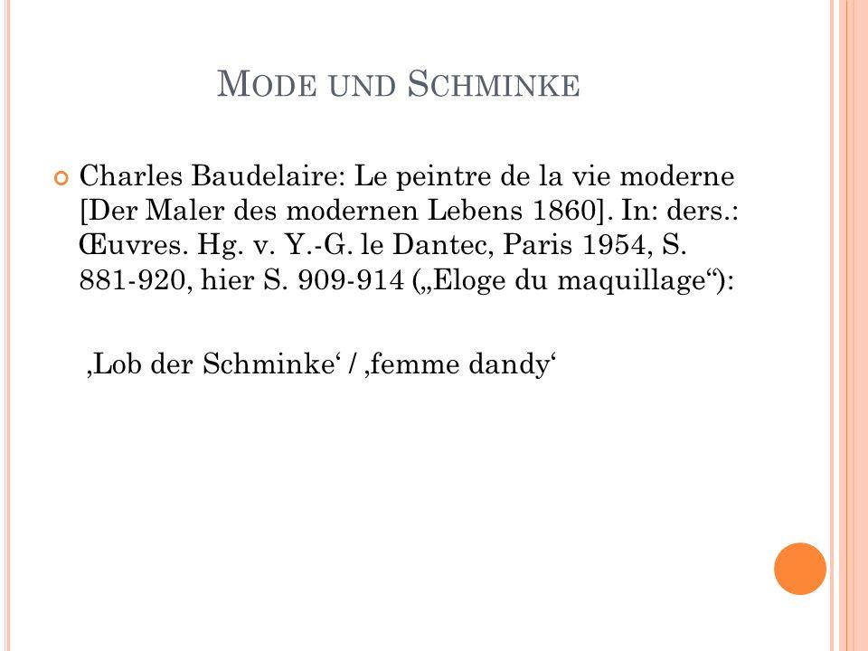M ODE UND S CHMINKE Charles Baudelaire: Le peintre de la vie moderne [Der Maler des modernen Lebens 1860]. In: ders.: Œuvres. Hg. v. Y.-G. le Dantec,