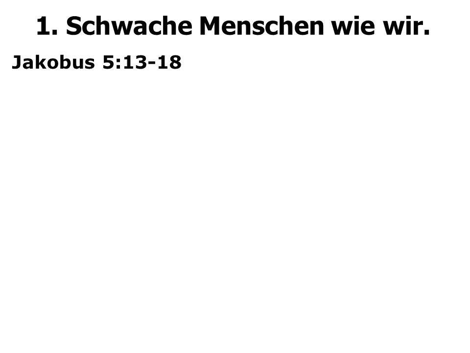 Jakobus 5:13-18 1. Schwache Menschen wie wir.