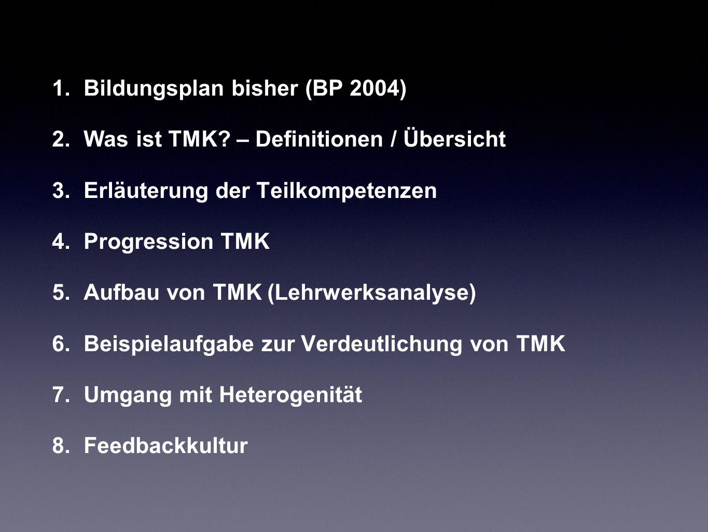 1.Bildungsplan bisher (BP 2004) 2.Was ist TMK? – Definitionen / Übersicht 3.Erläuterung der Teilkompetenzen 4.Progression TMK 5.Aufbau von TMK (Lehrwe