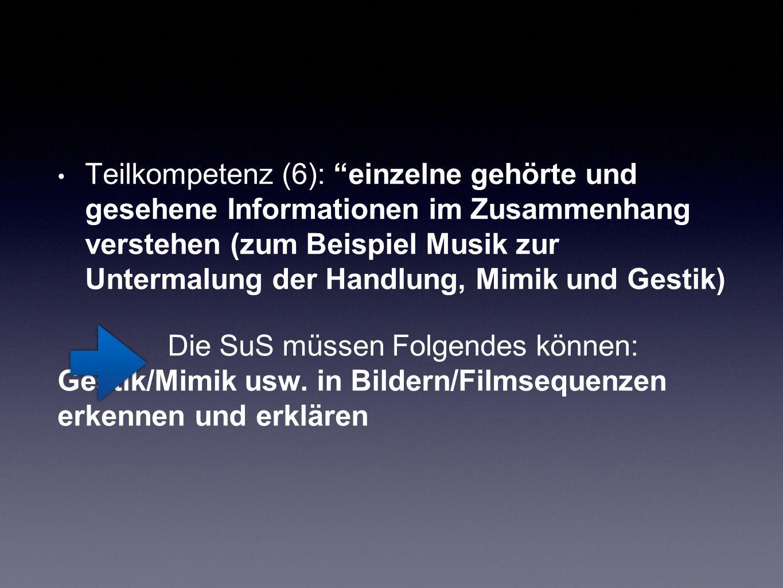 """Teilkompetenz (6): """"einzelne gehörte und gesehene Informationen im Zusammenhang verstehen (zum Beispiel Musik zur Untermalung der Handlung, Mimik und"""